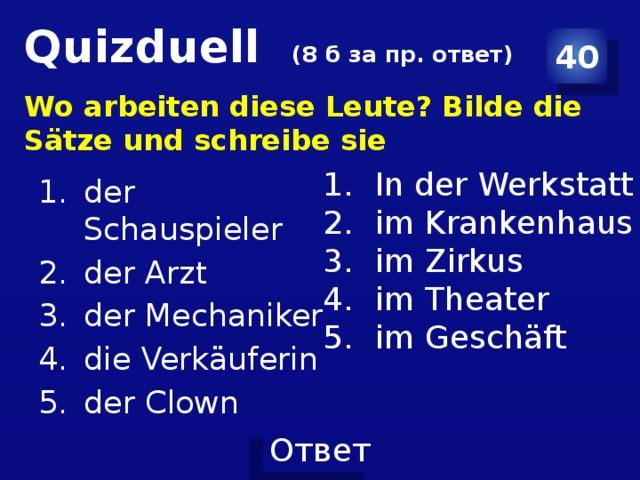 Quizduell (8 б за пр. ответ) 40 Wo arbeiten diese Leute? Bilde die Sätze und schreibe sie der Schauspieler der Arzt der Mechaniker die Verkäuferin der Clown In der Werkstatt im Krankenhaus im Zirkus im Theater im Geschäft