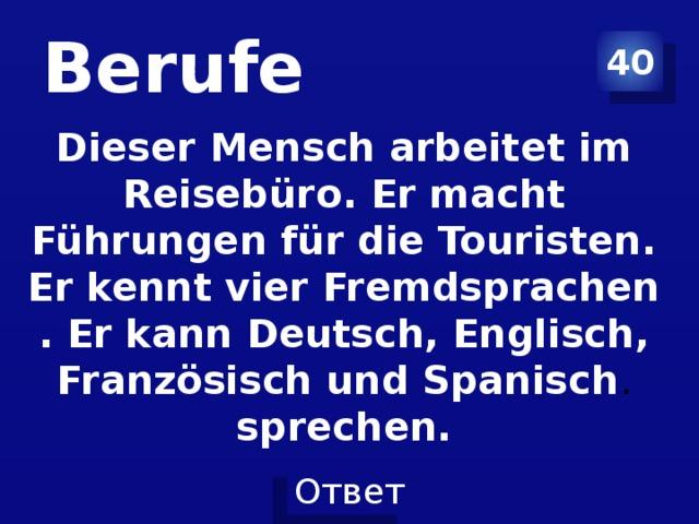 Berufe 40 Dieser Mensch arbeitet im Reisebüro. Er macht Führungen für die Touristen. Er kennt vier Fremdsprachen . Er kann Deutsch, Englisch, Französisch und Spanisch . sprechen.