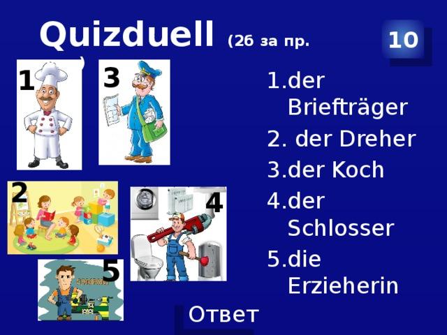 Quizduell (2б за пр. ответ ) 10 3 1 der Briefträger  der Dreher der Koch der Schlosser die Erzieherin 2 4 5