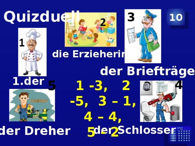 Quizduell 3 10 die Erzieherin der Briefträger der Koch 5 1 -3, 2 -5, 3 – 1, 4 – 4, 5 - 2 4 der Schlosser der Dreher