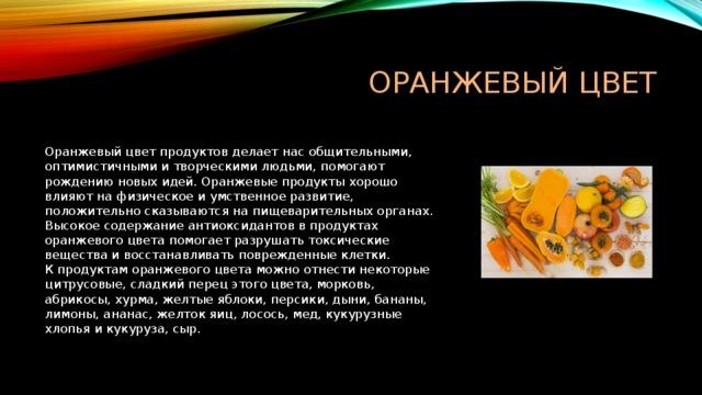 ОРАНЖЕВЫЙ ЦВЕТ  Оранжевый цвет продуктов делает нас общительными, оптимистичными и творческими людьми, помогают рождению новых идей. Оранжевые продукты хорошо влияют на физическое и умственное развитие, положительно сказываются на пищеварительных органах. Высокое содержание антиоксидантов в продуктах оранжевого цвета помогает разрушать токсические вещества и восстанавливать поврежденные клетки.  К продуктам оранжевого цвета можно отнести некоторые цитрусовые, сладкий перец этого цвета, морковь, абрикосы, хурма, желтые яблоки, персики, дыни, бананы, лимоны, ананас, желток яиц, лосось, мед, кукурузные хлопья и кукуруза, сыр.
