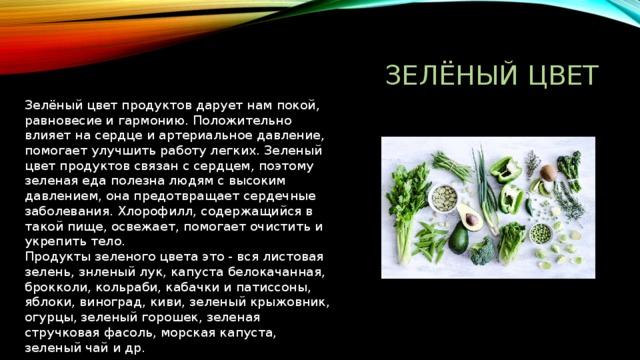 ЗЕЛЁНЫЙ ЦВЕТ Зелёный цвет продуктов дарует нам покой, равновесие и гармонию. Положительно влияет на сердце и артериальное давление, помогает улучшить работу легких. Зеленый цвет продуктов связан с сердцем, поэтому зеленая еда полезна людям с высоким давлением, она предотвращает сердечные заболевания. Хлорофилл, содержащийся в такой пище, освежает, помогает очистить и укрепить тело.  Продукты зеленого цвета это - вся листовая зелень, знленый лук, капуста белокачанная, брокколи, кольраби, кабачки и патиссоны, яблоки, виноград, киви, зеленый крыжовник, огурцы, зеленый горошек, зеленая стручковая фасоль, морская капуста, зеленый чай и др.