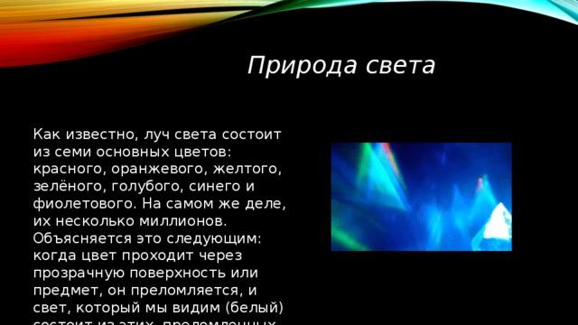 Природа света Как известно, луч света состоит из семи основных цветов: красного, оранжевого, желтого, зелёного, голубого, синего и фиолетового. На самом же деле, их несколько миллионов. Объясняется это следующим: когда цвет проходит через прозрачную поверхность или предмет, он преломляется, и свет, который мы видим (белый) состоит из этих, преломленных цветов.