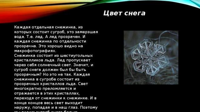 Цвет снега Каждая отдельная снежинка, из которых состоит сугроб, это замерзшая вода. Т.е. лед. А лед прозрачен. И каждая снежинка по отдельности прозрачна. Это хорошо видно на макрофотографиях. Снежинка состоит из шестиугольных кристалликов льда. Лед пропускает через себя солнечный свет. Значит, и сугроб снега должен был бы быть прозрачным? Но это не так. Каждая снежинка в сугробе состоит из прозрачных кристаллов льда. Свет многократно преломляется и отражается в этих кристаллах, переходя от снежинки к снежинке. И в конце концов весь свет выходит наружу, попадая и в наш глаз. Поэтому мы видим сугроб снега белым.