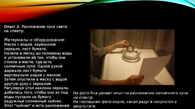 Опыт 3. Разложение луча света на спектр. Материалы и оборудование: Миска с водой, карманное зеркало, лист бумаги. Налили в миску до половины воды и установили её так, чтобы она стояла в месте, где есть солнечные лучи. Одной рукой держали лист бумаги вертикально рядом с миской. Затем опустили в миску с водой другую руку с зеркалом. Регулируя угол наклона зеркала, добились того, чтобы оно из под воды пускало на бумагу радужный солнечный зайчик. Этот