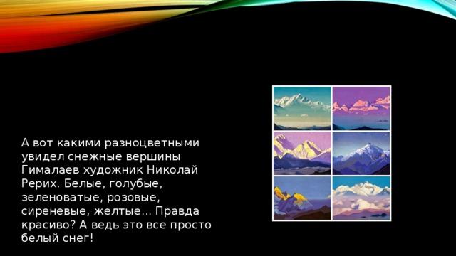 А вот какими разноцветными увидел снежные вершины Гималаев художник Николай Рерих. Белые, голубые, зеленоватые, розовые, сиреневые, желтые... Правда красиво? А ведь это все просто белый снег!