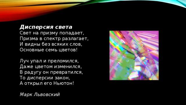 Дисперсия света Свет на призму попадает, Призма в спектр разлагает, И видны без всяких слов, Основные семь цветов! Луч упал и преломился, Даже цветом изменился, В радугу он превратился, То дисперсии закон, А открыл его Ньютон! Марк Львовский