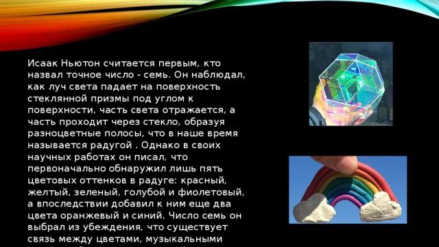 Исаак Ньютон считается первым, кто назвал точное число - семь. Он наблюдал, как луч света падает на поверхность стеклянной призмы под углом к поверхности, часть света отражается, а часть проходит через стекло, образуя разноцветные полосы, что в наше время называется радугой . Однако в своих научных работах он писал, что первоначально обнаружил лишь пять цветовых оттенков в радуге: красный, желтый, зеленый, голубой и фиолетовый, а впоследствии добавил к ним еще два цвета оранжевый и синий. Число семь он выбрал из убеждения, что существует связь между цветами, музыкальными нотами, объектами Солнечной системы и днями недели.