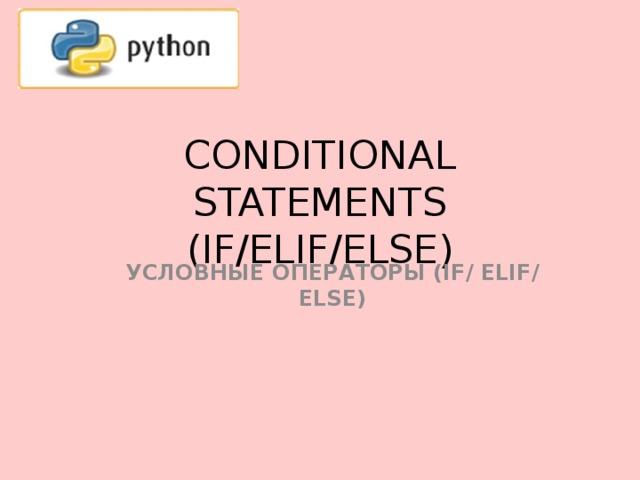 CONDITIONAL STATEMENTS (IF/ELIF/ELSE) УСЛОВНЫЕ ОПЕРАТОРЫ (IF/  ELIF/ ELSE)