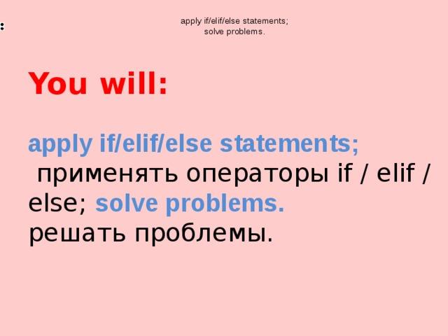 apply if/elif/else statements;  solve problems. You will: apply if/elif/else statements;  применять операторы if / elif / else;  solve problems. решать проблемы.