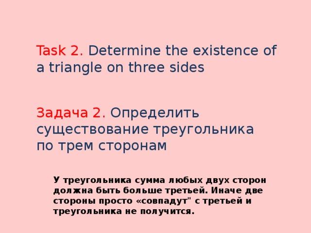 Task 2. Determine the existence of a triangle on three sides Задача 2. Определить существование треугольника по трем сторонам У треугольника сумма любых двух сторон должна быть больше третьей. Иначе две стороны просто «совпадут