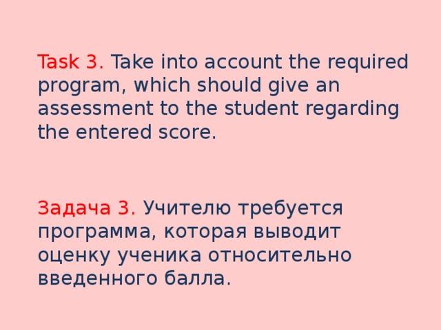 Task 3. Take into account the required program, which should give an assessment to the student regarding the entered score. Задача 3. Учителю требуется программа, которая выводит оценку ученика относительно введенного балла.