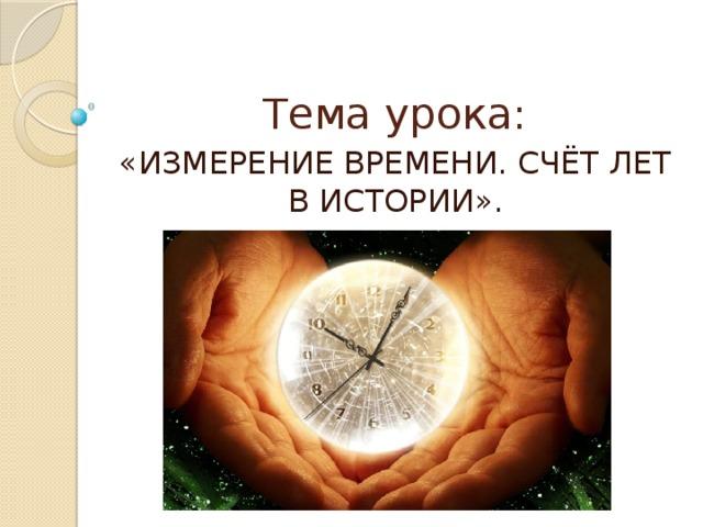 Тема урока: «ИЗМЕРЕНИЕ ВРЕМЕНИ. СЧЁТ ЛЕТ В ИСТОРИИ».