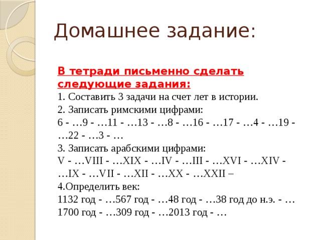 Домашнее задание: В тетради письменно сделать следующие задания: 1. Составить 3 задачи на счет лет в истории. 2. Записать римскими цифрами: 6 - …9 - …11 - …13 - …8 - …16 - …17 - …4 - …19 - …22 - …3 - … 3. Записать арабскими цифрами: V - …VIII - …XIX - …IV - …III - …XVI - …XIV - …IX - …VII - …XII - …XX - …XXII – 4.Определить век: 1132 год - …567 год - …48 год - …38 год до н.э. - …1700 год - …309 год - …2013 год - …