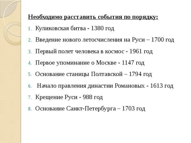Необходимо расставить события по порядку: Куликовская битва - 1380 год Введение нового летосчисления на Руси – 1700 год Первый полет человека в космос - 1961 год Первое упоминание о Москве - 1147 год Основание станицы Полтавской – 1794 год  Начало правления династии Романовых - 1613 год Крещение Руси - 988 год Основание Санкт-Петербурга – 1703 год