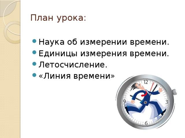 План урока:   Наука об измерении времени. Единицы измерения времени. Летосчисление. «Линия времени».