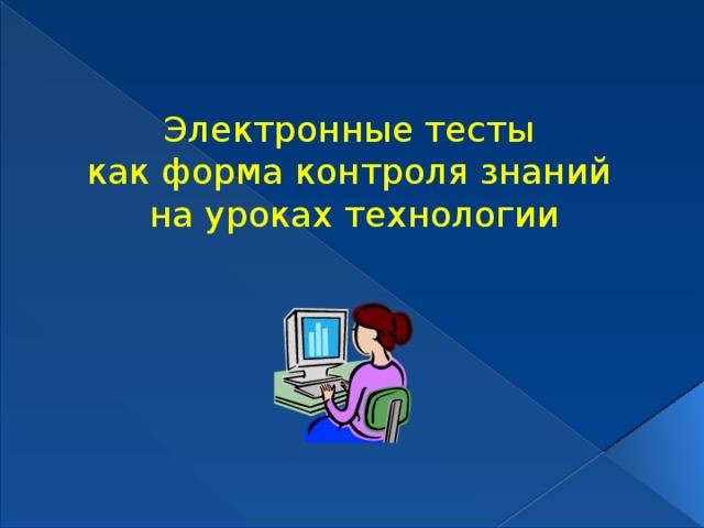 Электронные тесты как форма контроля знаний на уроках технологии