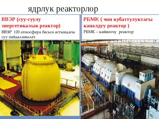 ядрлук реакторлор РБМК – кайноочу реактор ВВЭР (суу-суулу энергетикалык реактор) РБМК ( чон кубаттулуктагы каналдуу реактор ) ВВЭР 120 атмосфера басым астындагы суу пайдаланылат.
