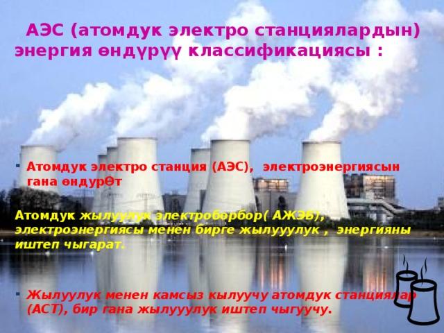АЭС (атомдук электро станциялардын) энергия өнд ү р үү классификациясы :     Атомдук электро станция (АЭС), электроэнергиясын гана өндур Ɵ т Атомдук жылуулук электроборбор( АЖЭБ), электроэнергиясы менен бирге жылууулук , энергияны иштеп чыгарат. Жылуулук менен камсыз кылуучу атомдук станциялар (АСТ), бир гана жылууулук иштеп чыгуучу.