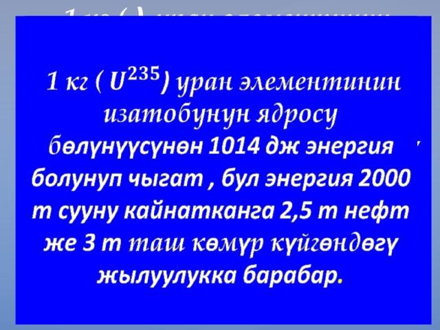 1 кг ( ) уран элементинин изатобунун ядросу б өлүнүүсүнөн 1014 дж энергия болунуп чыгат , бул энергия 2000 т сууну кайнатканга 2,5 т нефт же 3 т таш к ө м ү р к ү йг ө нд өгү жылуулукка барабар .