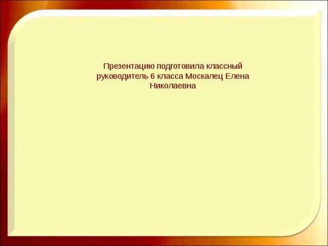 Презентацию подготовила классный руководитель 6 класса Москалец Елена Николаевна
