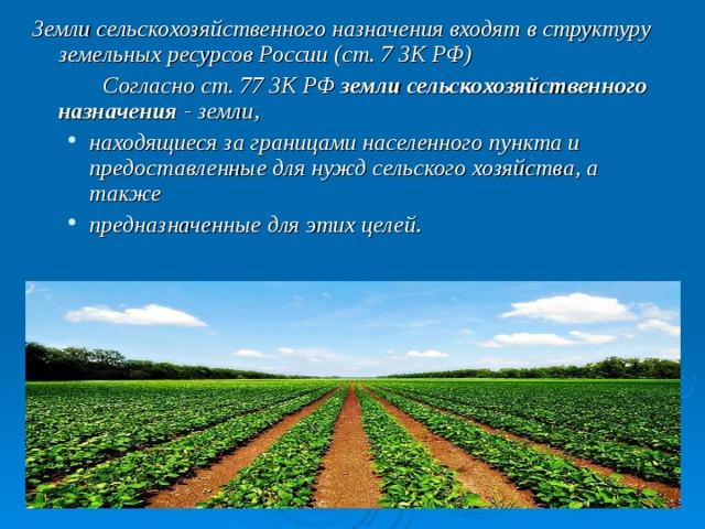Земли сельскохозяйственного назначения входят в структуру земельных ресурсов России (ст. 7ЗК РФ)   Согласност. 77ЗК РФ земли сельскохозяйственного назначения - земли, находящиеся за границами населенного пункта и предоставленные для нужд сельского хозяйства, а также предназначенные для этих целей. находящиеся за границами населенного пункта и предоставленные для нужд сельского хозяйства, а также предназначенные для этих целей.