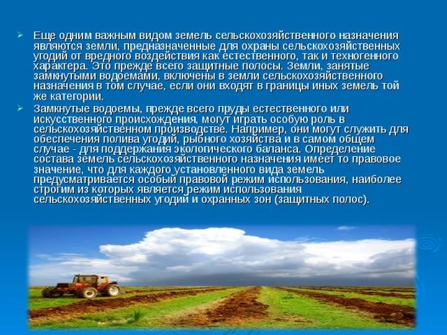 Еще одним важным видом земель сельскохозяйственного назначения являются земли, предназначенные для охраны сельскохозяйственных угодий от вредного воздействия как естественного, так и техногенного характера. Это прежде всего защитные полосы. Земли, занятые замкнутыми водоемами, включены в земли сельскохозяйственного назначения в том случае, если они входят в границы иных земель той же категории. Замкнутые водоемы, прежде всего пруды естественного или искусственного происхождения, могут играть особую роль в сельскохозяйственном производстве. Например, они могут служить для обеспечения полива угодий, рыбного хозяйства и в самом общем случае - для поддержания экологического баланса. Определение состава земель сельскохозяйственного назначения имеет то правовое значение, что для каждого установленного вида земель предусматривается особый правовой режим использования, наиболее строгим из которых является режим использования сельскохозяйственных угодий и охранных зон (защитных полос).