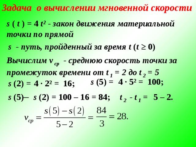 Задача о вычислении мгновенной скорости s ( t ) = 4 t² - закон движения материальной точки по прямой s - путь, пройденный за время t ( t ≥ 0)  Вычислим v ср - среднюю скорость точки за промежуток времени от t 1 = 2 до t 2 = 5 s (5) = 4 · 5² = 100; 16; 4 · 2² = s (2) = s (5) ̶ s (2) = 100 – 16 = 84; t 2 - t 1 =  5 – 2.
