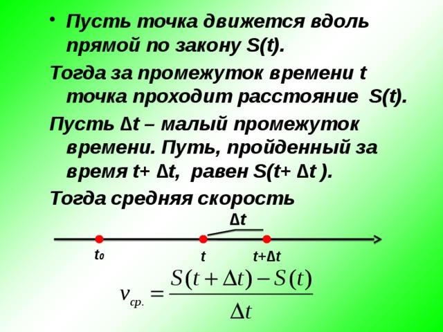 Пусть точка движется вдоль прямой по закону S(t). Тогда за промежуток времени t точка проходит расстояние S(t). Пусть ∆t – малый промежуток времени. Путь, пройденный за время t+ ∆t, равен S(t+ ∆t ). Тогда средняя скорость   ∆ t t 0 t t+∆t
