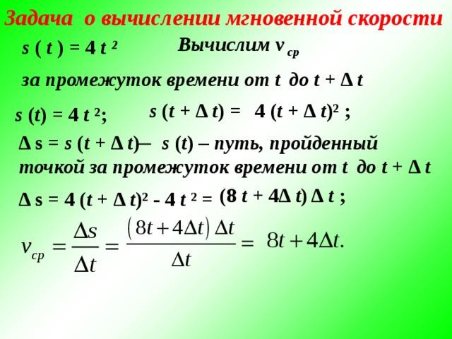 Задача о вычислении мгновенной скорости Вычислим v ср s ( t ) = 4 t ² за промежуток времени от t  до t + Δ t s ( t + Δ t ) = 4 ( t + Δ t )² ; s ( t ) = 4 t ²; Δ s = s ( t + Δ t ) ̶ s ( t ) – путь, пройденный точкой за промежуток времени от t  до t + Δ t (8 t + 4Δ t ) Δ t ;  Δ s = 4 ( t + Δ t )² - 4 t ² =