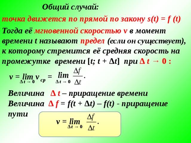 Общий случай: точка движется по прямой по закону s(t) = f (t) Тогда её мгновенной скоростью  v в момент времени t называют предел ( если он существует ), к которому стремится её средняя скорость на промежутке времени [ t; t + Δ t ] при  Δ t → 0 :  lim v = lim v ср = Δ t → 0 Δ t → 0 Величина  Δ t – приращение времени Величина  Δ f = f(t + Δ t) – f(t) - приращение пути  v = lim Δ t → 0 5
