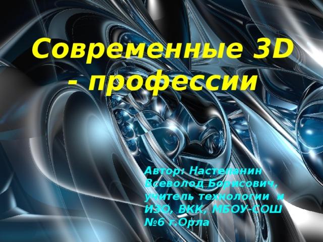 Современные 3D - профессии Название презентации Автор: Настепанин Всеволод Борисович, учитель технологии и ИЗО, ВКК, МБОУ-СОШ №6 г.Орла