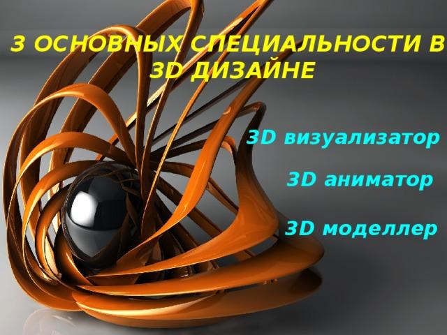 3 ОСНОВНЫХ СПЕЦИАЛЬНОСТИ В 3D дизайне 3D визуализатор 3D аниматор 3D моделлер