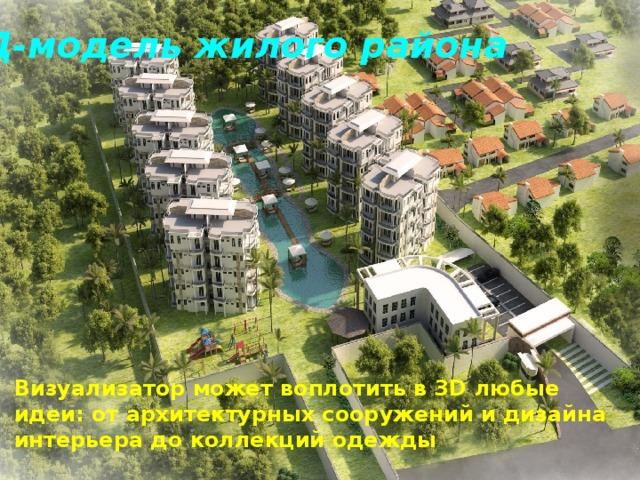 3Д-модель жилого района Визуализатор может воплотить в 3D любые идеи: от архитектурных сооружений и дизайна интерьера до коллекций одежды