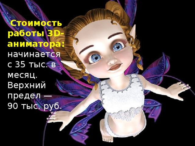 Стоимость работы 3D-аниматора: начинается с 35 тыс. в месяц. Верхний предел — 90 тыс. руб.