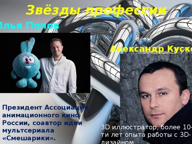 Звёзды профессии Илья Попов Александр Кусков Президент Ассоциации анимационного кино России, соавтор идеи мультсериала «Смешарики». 3D иллюстратор, более 10-ти лет опыта работы с 3D-дизайном .
