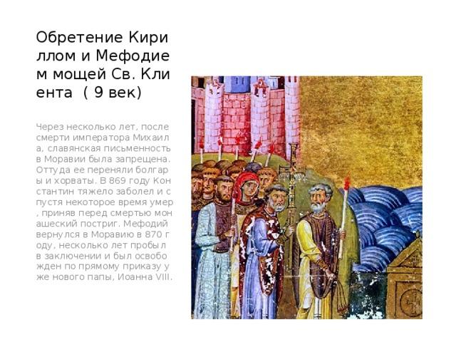 Обретение Кириллом и Мефодием мощей Св. Клиента ( 9 век) Через несколько лет, после смерти императора Михаила, славянская письменность в Моравии была запрещена. Оттуда ее переняли болгары и хорваты. В 869 году Константин тяжело заболел и спустя некоторое время умер, приняв перед смертью монашеский постриг. Мефодий вернулся в Моравию в 870 году, несколько лет пробыл в заключении и был освобожден по прямому приказу уже нового папы, Иоанна VIII.