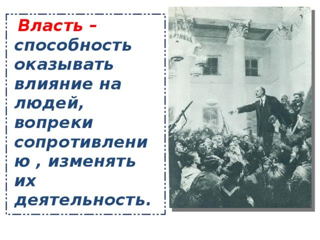 Власть – способность оказывать влияние на людей, вопреки сопротивлению , изменять их деятельность.