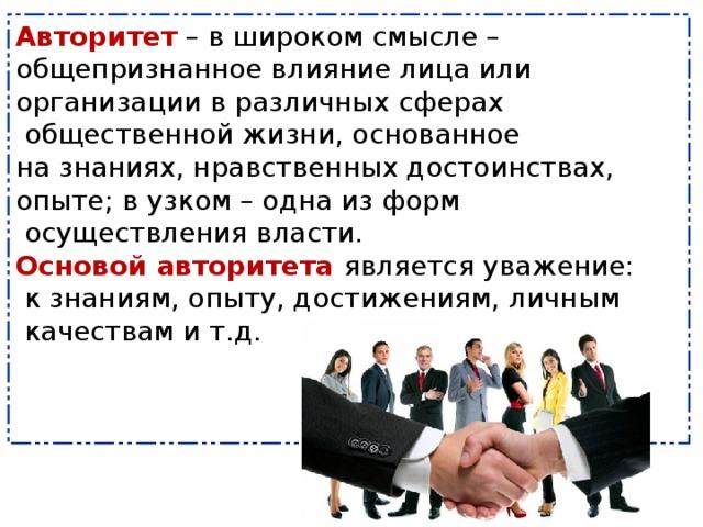 Авторитет  – в широком смысле – общепризнанное влияние лица или организации в различных сферах  общественной жизни, основанное на знаниях, нравственных достоинствах, опыте; в узком – одна из форм  осуществления власти.  Основой авторитета является уважение:  к знаниям, опыту, достижениям, личным  качествам и т.д.