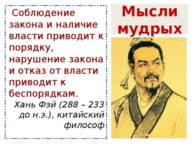 Мысли мудрых Соблюдение закона и наличие власти приводит к порядку, нарушение закона и отказ от власти приводит к беспорядкам. Хань Фэй (288 – 233 до н.э.), китайский философ