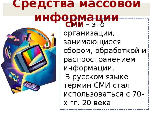 Средства массовой информации СМИ – это организации, занимающиеся сбором, обработкой и распространением информации. В русском языке термин СМИ стал использоваться с 70-х гг. 20 века