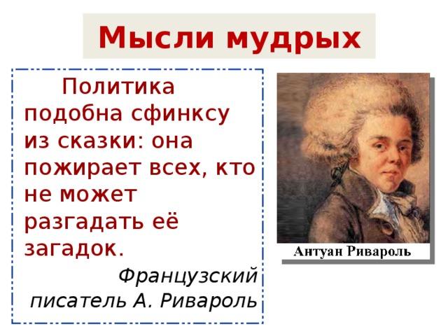 Мысли мудрых  Политика подобна сфинксу из сказки: она пожирает всех, кто не может разгадать её загадок.   Французский писатель А. Ривароль