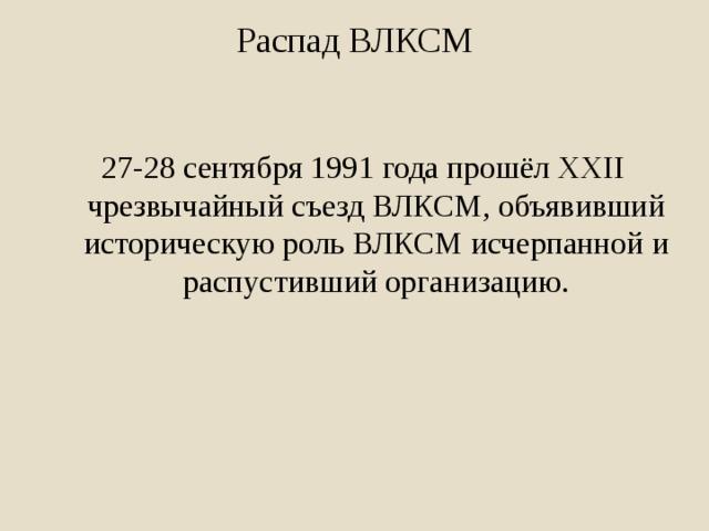 Распад ВЛКСМ 27-28 сентября1991 годапрошёл XXII чрезвычайный съезд ВЛКСМ, объявивший историческую роль ВЛКСМ исчерпанной и распустивший организацию.