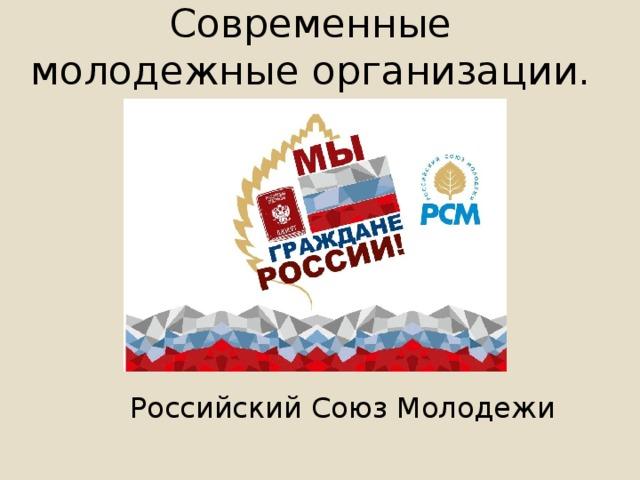 Современные молодежные организации.   Российский Союз Молодежи