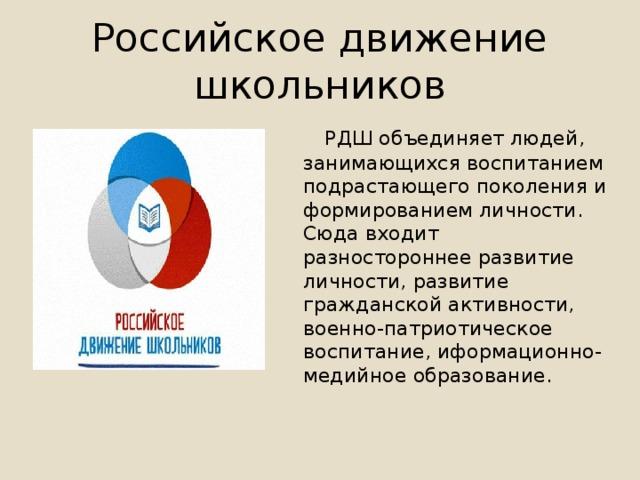 Российское движение школьников  РДШ объединяет людей, занимающихся воспитанием подрастающего поколения и формированием личности. Сюда входит разностороннее развитие личности, развитие гражданской активности, военно-патриотическое воспитание, иформационно-медийное образование.