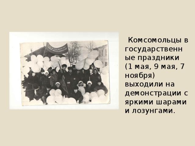 Комсомольцы в государственные праздники (1 мая, 9 мая, 7 ноября) выходили на демонстрации с яркими шарами и лозунгами.