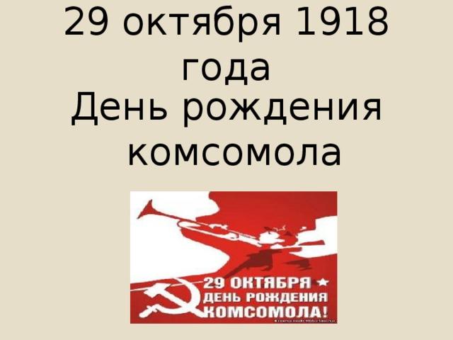 29 октября 1918 года День рождения комсомола