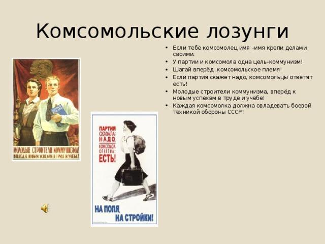 Комсомольские лозунги Если тебе комсомолец имя –имя крепи делами своими. У партии и комсомола одна цель-коммунизм! Шагай вперёд ,комсомольское племя! Если партия скажет надо, комсомольцы ответят есть! Молодые строители коммунизма, вперёд к новым успехам в труде и учёбе! Каждая комсомолка должна овладевать боевой техникой обороны СССР!