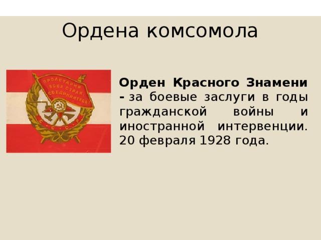 Ордена комсомола Орден Красного Знамени - за боевые заслуги в годы гражданской войны и иностранной интервенции. 20 февраля 1928 года.