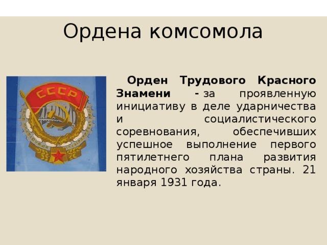 Ордена комсомола  Орден Трудового Красного Знамени - за проявленную инициативу в деле ударничества и социалистического соревнования, обеспечивших успешное выполнение первого пятилетнего плана развития народного хозяйства страны. 21 января 1931 года.